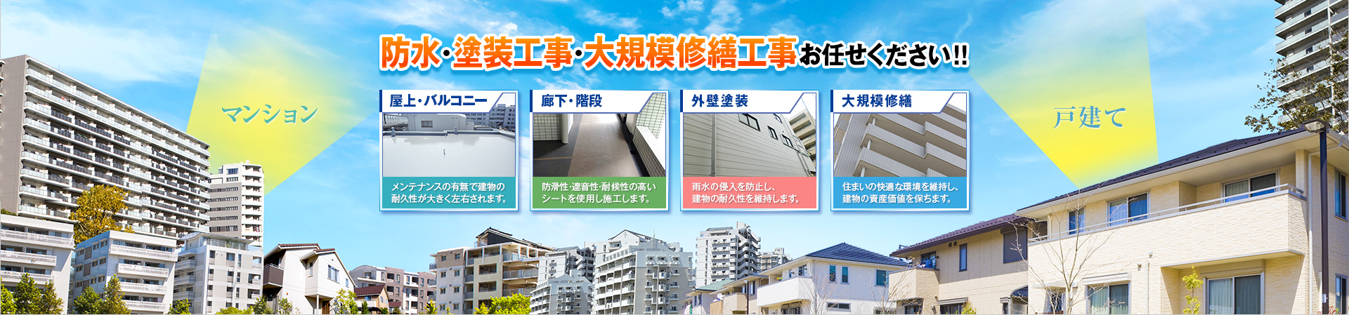 マンション、戸建ての防水・塗装工事・大規模修繕工事お任せください!!屋上バルコニー(メンテナンスの有無で建物の耐久性が大きく左右されます。)廊下・階段(防滑性・遮音性・耐候性の高いシートを使用し施工します。)外壁塗装(雨水の侵入を防止し、建物の耐久性を維持します。)大規模修繕(住まいの快適な環境を維持し、建物の資産価値を保ちます。)