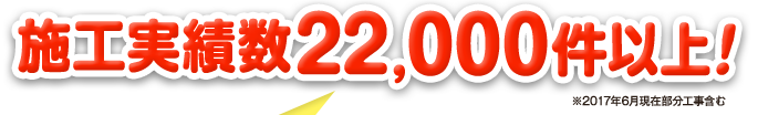 施工実績数22,000件以上!※2017年6月現在部分工事含む